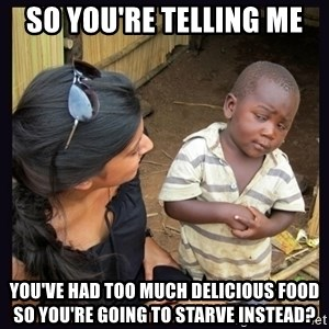 Skeptical third-world kid - so you're telling me you've had too much delicious food so you're going to starve instead?