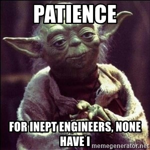 Advice Yoda - Patience For inept engineers, none have I