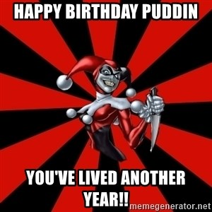 Harley Quinn - HAPPY BIRTHDAY PUDDIN YOU'VE LIVED ANOTHER YEAR!!