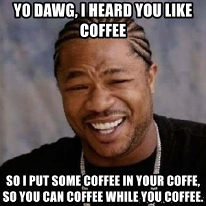 yo dawg nigga - Yo Dawg, I heard you like Coffee So I put some coffee in your coffe, so you can coffee while you coffee.