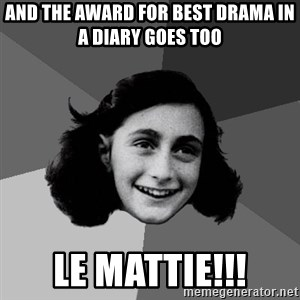 Anne Frank Lol - and the award for best drama in a diary goes too Le Mattie!!!