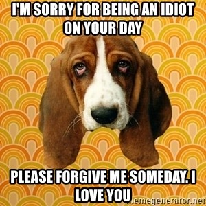 SAD DOG - I'm sorry for being an idiot on your day Please forgive me someday. I love you