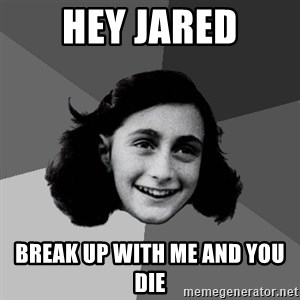 Anne Frank Lol - hey jared break up with me and you die