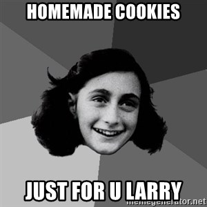 Anne Frank Lol - homemade cookies just for u larry