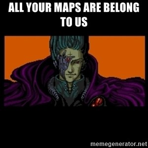 All your base are belong to us - All your maps are belong to us