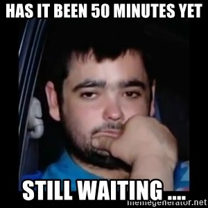 just waiting for a mate - Has it been 50 minutes yet Still waiting ....
