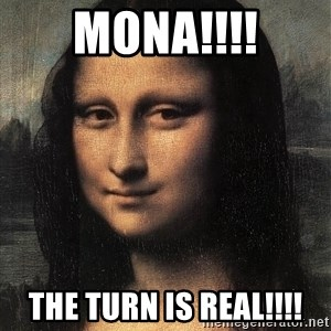 the mona lisa  - MONA!!!! THE TURN IS REAL!!!!
