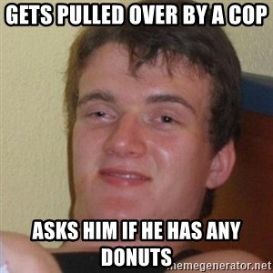 Stoner Stanley - gets pulled over by a cop asks him if he has any donuts