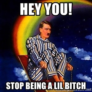 Bed Time Hitler - Hey you! Stop being a lil bitch