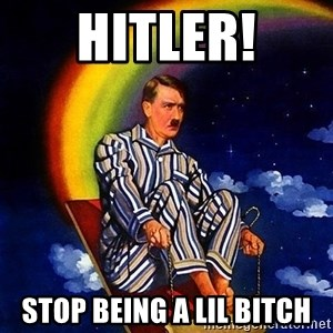 Bed Time Hitler - Hitler! Stop being a lil bitch