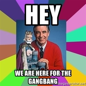 mr rogers  - hey we are here for the gangbang