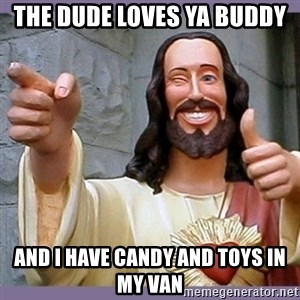buddy jesus - the dude loves ya buddy and I have candy and toys in my van