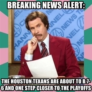 anchorman - breaking news alert: the houston texans are about to b 7-6 and one step closer to the playoffs