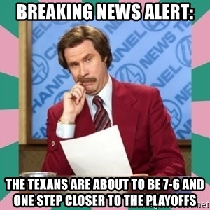 anchorman - breaking news alert: the texans are about to be 7-6 and one step closer to the playoffs