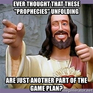 """buddy jesus - Ever thought that these """"Prophecies"""" unfolding  are just another part of the game plan?"""