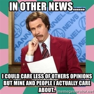anchorman - In other news...... I could care less of others opinions but mine and people i actually care about..