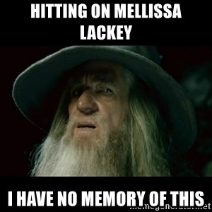 no memory gandalf - Hitting on Mellissa Lackey I have no memory of this