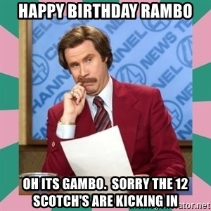 anchorman - Happy Birthday Rambo Oh its Gambo.  Sorry the 12 scotch's are kicking in