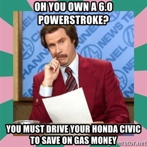 anchorman - oh you own a 6.0 powerstroke? you must drive your Honda Civic to save on gas money