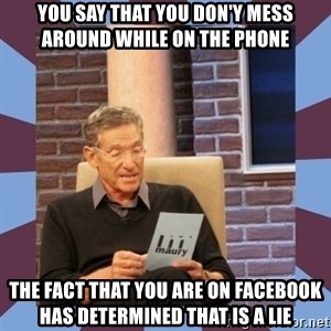 maury povich lol - You say that you don'y mess around while on the phone The fact that you are on facebook has determined that is a lie