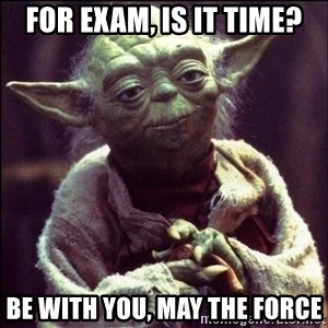 Advice Yoda - For Exam, Is it time? Be with you, may the Force