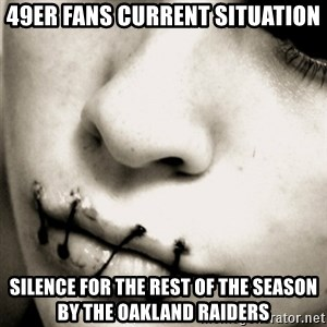 silence - 49er fans current situation Silence for the rest of the season by the Oakland Raiders