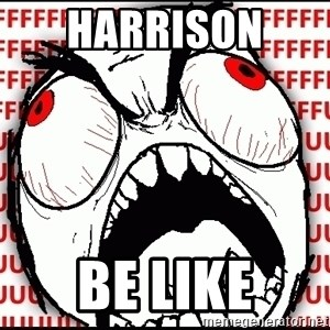 Maximum Fffuuu - Harrison  be like