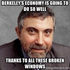 Krugman - berkeley's economy is going to do so well thanks to all these broken windows
