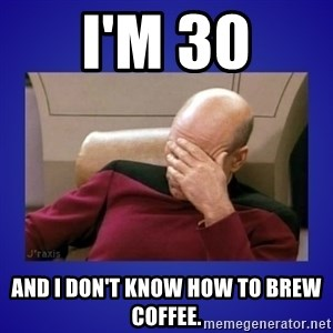 Picard facepalm  - I'm 30 and I don't know how to brew coffee.