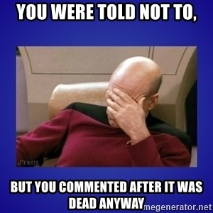 Picard facepalm  - You were told not to, But you commented after it was dead anyway