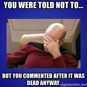Picard facepalm  - You were told not to... But you commented after it was dead anyway.