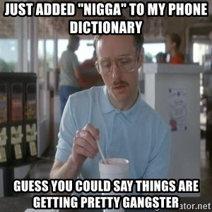 "I guess you could say things are getting pretty serious - just added ""nigga"" to my phone dictionary guess you could say things are getting pretty gangster"