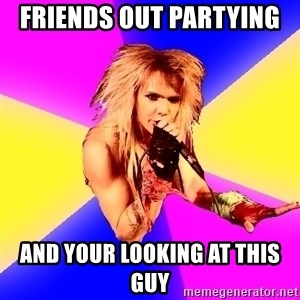 Glam Rocker - Friends out partying  And your looking at this guy