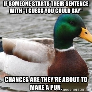 "Actual Advice Mallard 1 - If someone starts their sentence with ""I guess you could say"" Chances are they're about to make a pun."