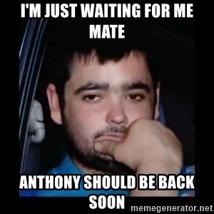 just waiting for a mate - I'm just waiting for me mate Anthony should be back soon