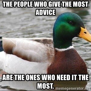 Actual Advice Mallard 1 - The people who give the most advice are the ones who need it the most.