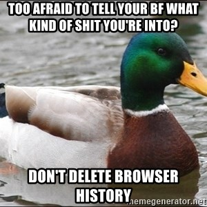 Actual Advice Mallard 1 - Too afraid to tell your bf what kind of shit you're into? Don't delete browser history