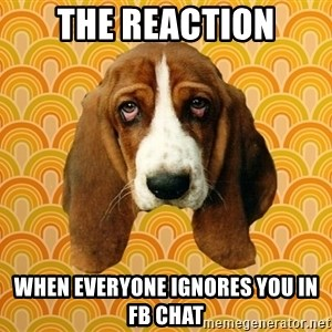 SAD DOG - THE REACTION WHEN EVERYONE IGNORES YOU IN FB CHAT