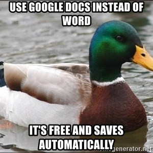 Actual Advice Mallard 1 - Use google docs instead of word it's free and saves automatically