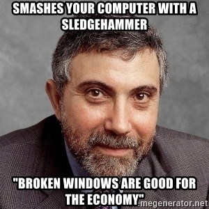"Krugman - Smashes your computer with a sledgehammer ""Broken Windows are good for the economy"""