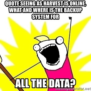 X ALL THE THINGS - quote Seeing as Harvest is online, what and where is the backup system for all the data?