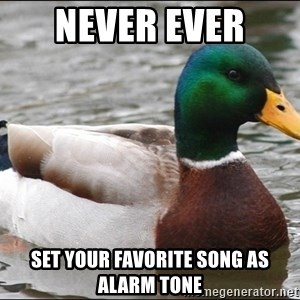 Actual Advice Mallard 1 - Never ever  set your favorite song as alarm tone