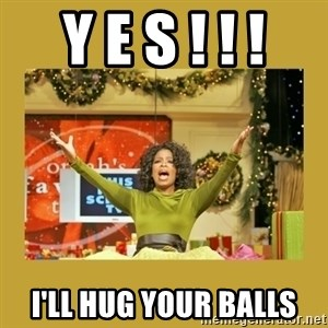 Oprah You get a - y e s ! ! ! I'll hug your balls