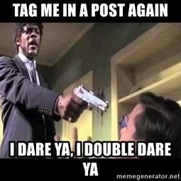 Say what again - Tag me in a post again I dare ya, I double dare ya
