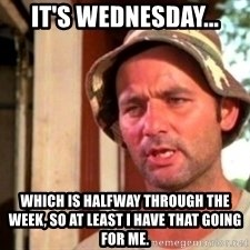Bill Murray Caddyshack - It's Wednesday... Which is halfway through the week, so at least I have that going for me.