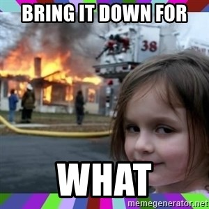 evil girl fire - bring it down for  what