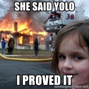Disaster Girl - she said yolo i proved it