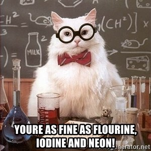 Science Cat -  youre as fine as flourine, iodine and neon!