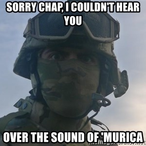 Aghast Soldier Guy - Sorry chap, I couldn't hear you over the sound of 'MURICA