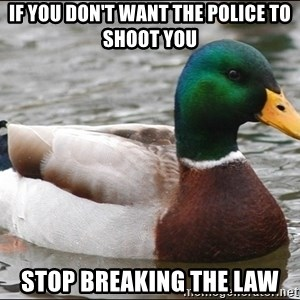 Actual Advice Mallard 1 - If you don't want the police to shoot you stop breaking the law